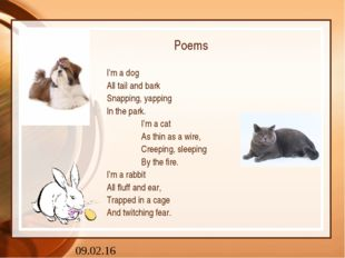 Poems I'm a dog All tail and bark Snapping, yapping In the park. 		I'm a cat