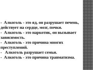 - Алкоголь - это яд, он разрушает печень, действует на сердце, мозг, почки. -