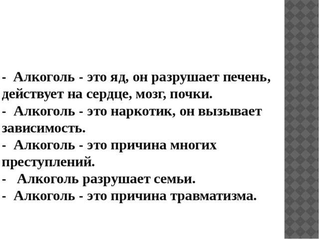 - Алкоголь - это яд, он разрушает печень, действует на сердце, мозг, почки. -...