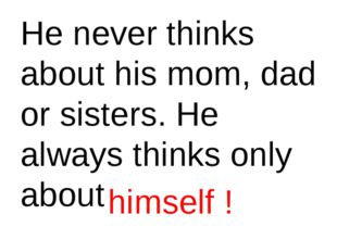 He never thinks about his mom, dad or sisters. He always thinks only about hi