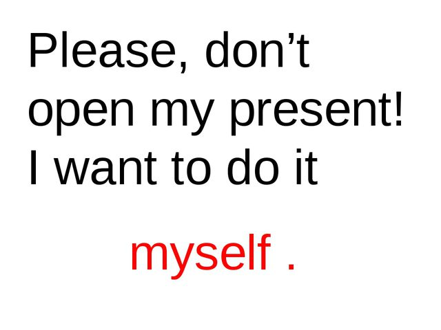 Please, don't open my present! I want to do it myself .