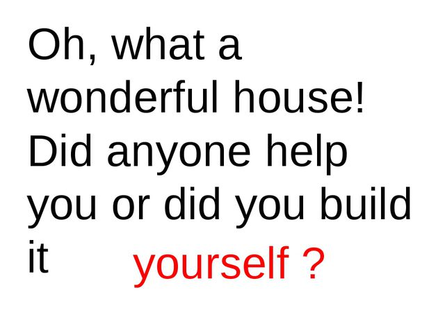 Oh, what a wonderful house! Did anyone help you or did you build it yourself ?