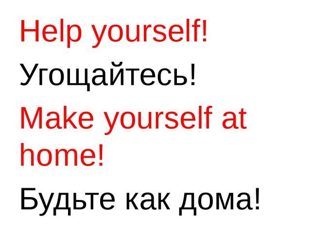 Help yourself! Угощайтесь! Make yourself at home! Будьте как дома!