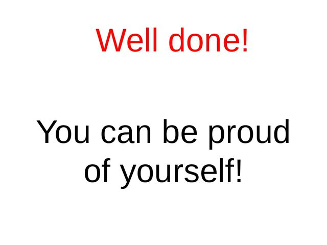 Well done! You can be proud of yourself!