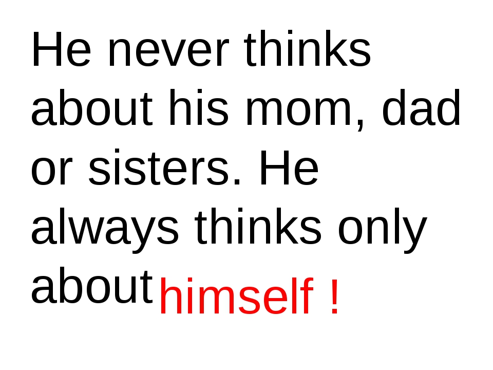 He never thinks about his mom, dad or sisters. He always thinks only about hi...