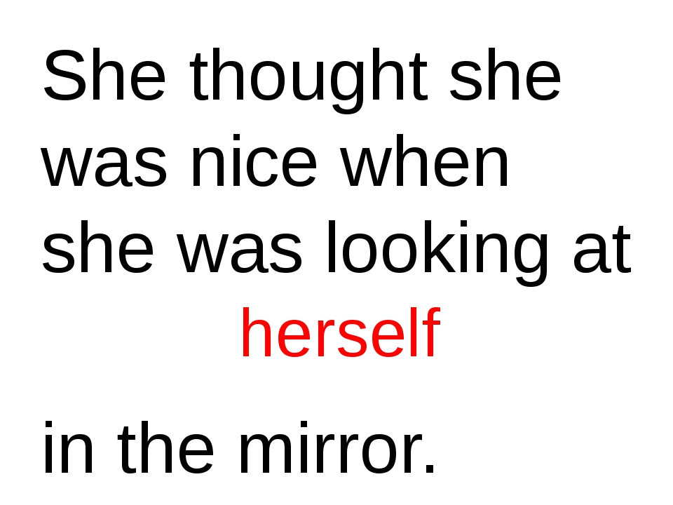 She thought she was nice when she was looking at in the mirror. herself