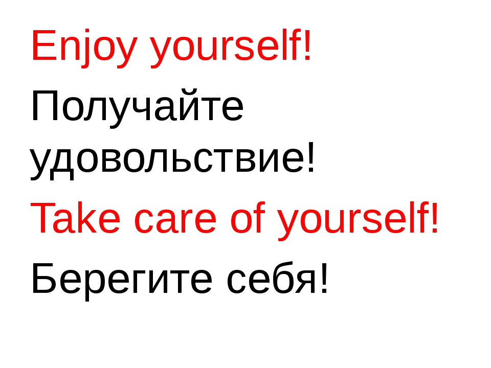 Enjoy yourself! Получайте удовольствие! Take care of yourself! Берегите себя!