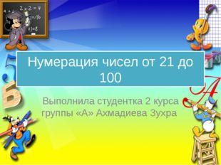 Нумерация чисел от 21 до 100 Выполнила студентка 2 курса группы «А» Ахмадиева