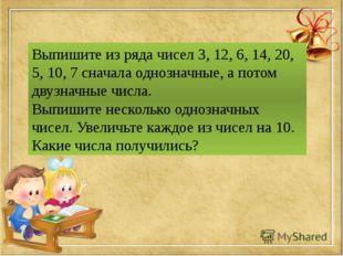 Выпишите из ряда чисел 3, 12, 6, 14, 20, 5, 10, 7 сначала однозначные, а пото
