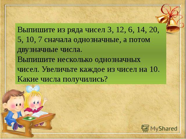Выпишите из ряда чисел 3, 12, 6, 14, 20, 5, 10, 7 сначала однозначные, а пото...