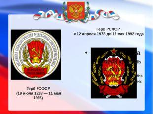 Герб РСФСР (19 июля 1918 — 11 мая 1925) Герб РСФСР с 12 апреля 1978 до 16 мая