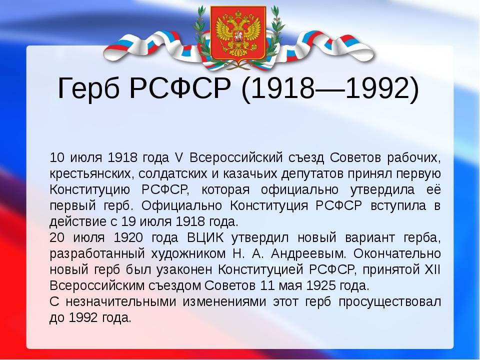 Герб РСФСР (1918—1992) 10 июля 1918 года V Всероссийский съезд Советов рабочи...