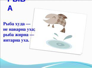 РЫБА Рыба худа— ненаварнауха; рыба жирна— янтарнауха.