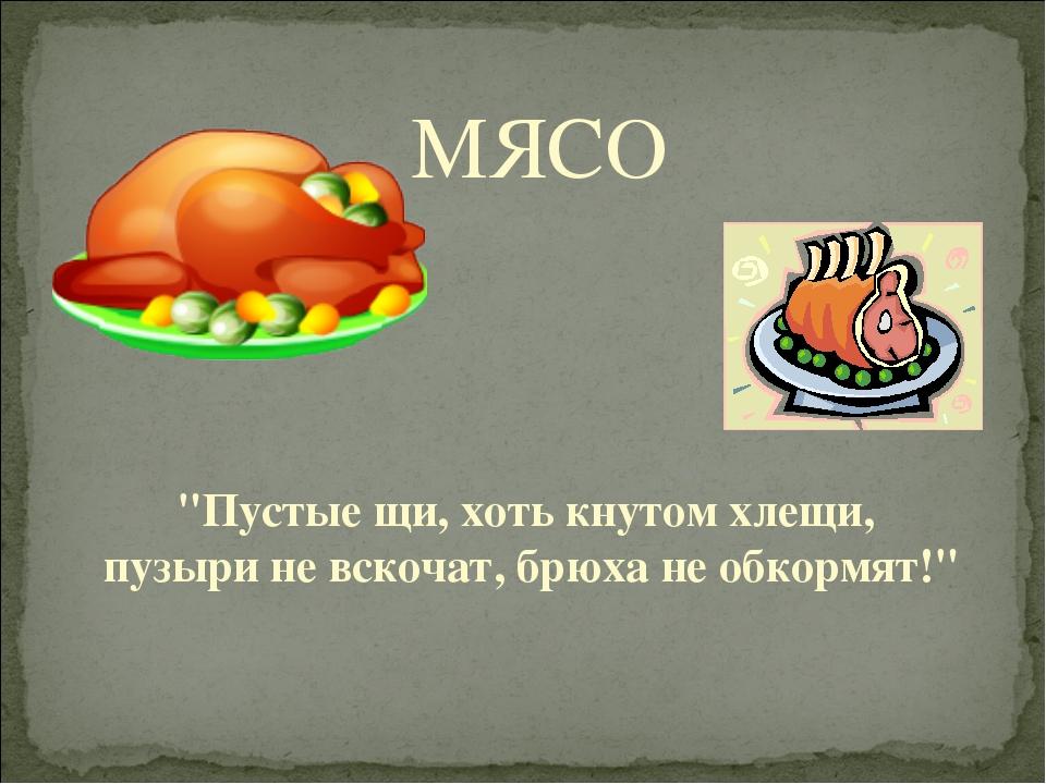 """МЯСО """"Пустые щи, хоть кнутом хлещи, пузыри не вскочат, брюха не обкормят!"""""""