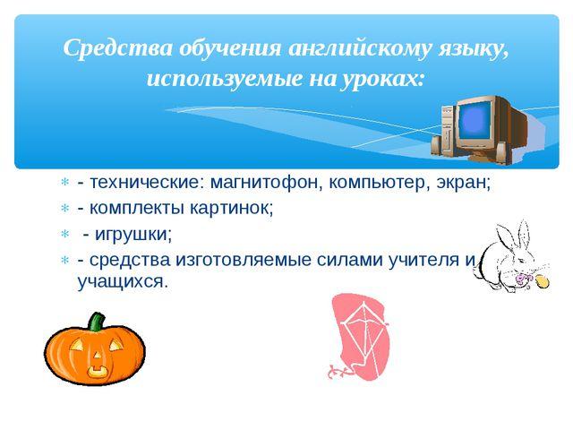 - технические: магнитофон, компьютер, экран; - комплекты картинок; - игрушки;...