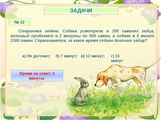 ЗАДАЧИ № 12 Старинная задача. Собака усмотрела в 150 саженях зайца, который...