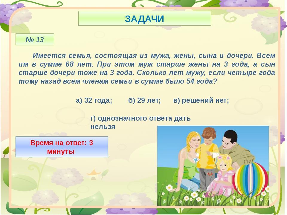 ЗАДАЧИ № 13 Имеется семья, состоящая из мужа, жены, сына и дочери. Всем им в...