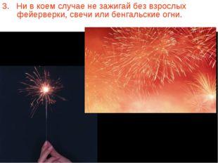 3. Ни в коем случае не зажигай без взрослых фейерверки, свечи или бенгальские
