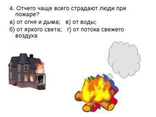 4. Отчего чаще всего страдают люди при пожаре? а) от огня и дыма; в) от воды;