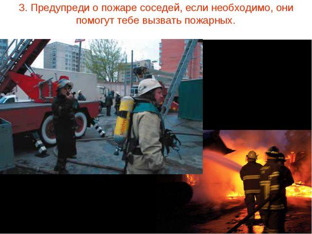 3. Предупреди о пожаре соседей, если необходимо, они помогут тебе вызвать пож...