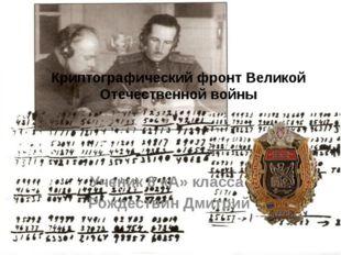 Криптографический фронт Великой Отечественной войны Ученик 8 «А» класса Рожде