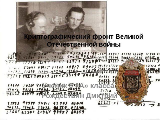 Криптографический фронт Великой Отечественной войны Ученик 8 «А» класса Рожде...