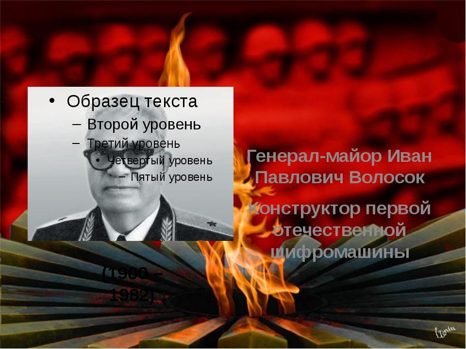 Генерал-майор Иван Павлович Волосок Конструктор первой отечественной шифрома...