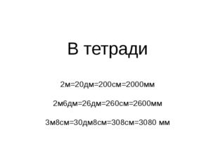 В тетради 2м=20дм=200см=2000мм 2м6дм=26дм=260см=2600мм 3м8см=30дм8см=308см=3