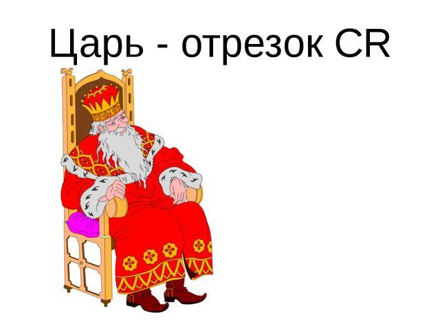 Царь - отрезок CR