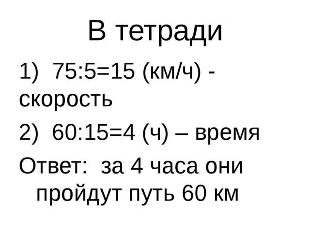 В тетради 1) 75:5=15 (км/ч) - скорость 60:15=4 (ч) – время Ответ: за 4 часа о...
