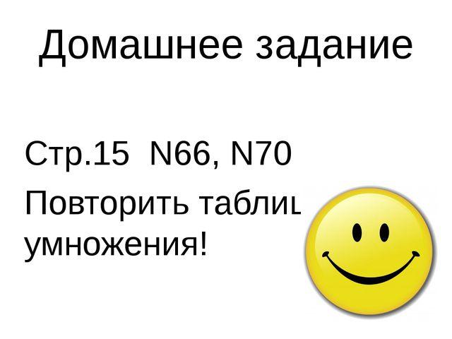 Домашнее задание Стр.15 N66, N70 Повторить таблицу умножения!