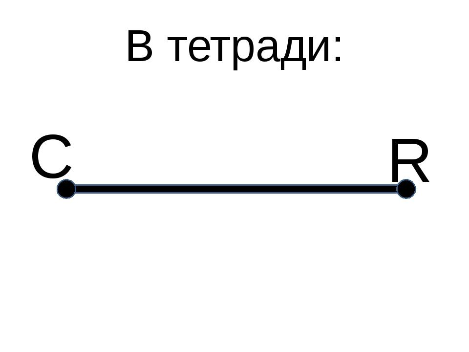В тетради: С R