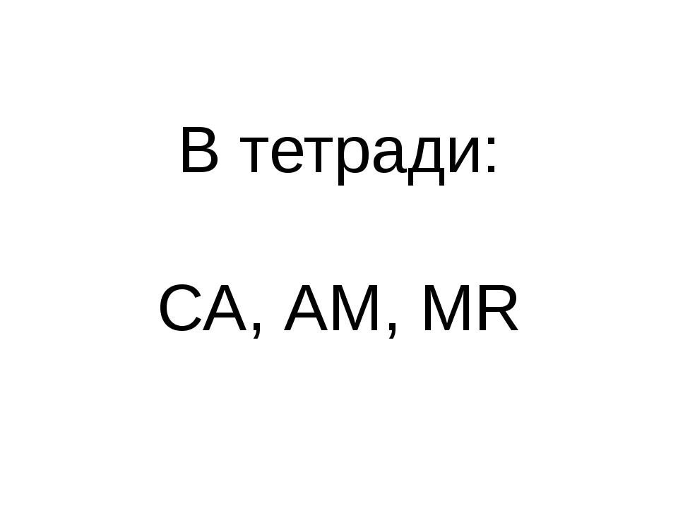 В тетради: СА, АМ, MR