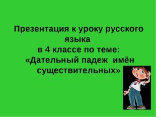Презентация к уроку русского языка в 4 классе по теме: «Дательный падеж имён