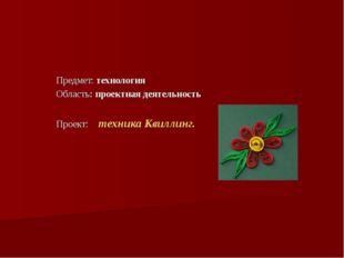 Предмет: технология Область: проектная деятельность Проект: техника Квиллинг.