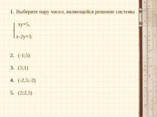 Выберите пару чисел, являющейся решение системы ху=5, х-2у=3. (-1;5) (5;1) (-