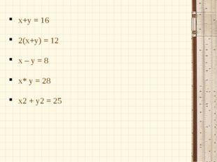 x+y = 16 2(x+y) = 12 x – y = 8 x* y = 28 х2 + у2 = 25