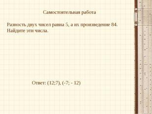 Самостоятельная работа Разность двух чисел равна 5, а их произведение 84. Най