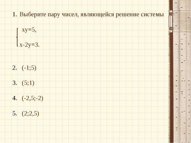 Выберите пару чисел, являющейся решение системы ху=5, х-2у=3. (-1;5) (5;1) (-...