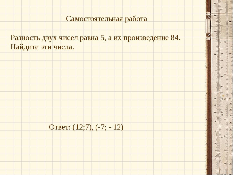 Самостоятельная работа Разность двух чисел равна 5, а их произведение 84. Най...