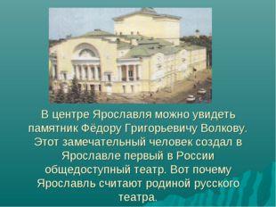 В центре Ярославля можно увидеть памятник Фёдору Григорьевичу Волкову. Этот