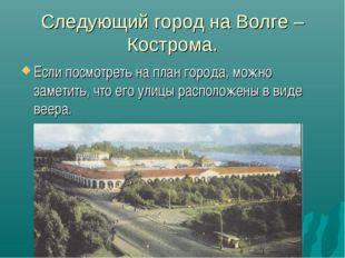 Следующий город на Волге – Кострома. Если посмотреть на план города, можно за