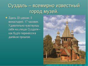 Суздаль – всемирно известный город музей. Здесь 33 церкви, 5 монастырей, 17 ч