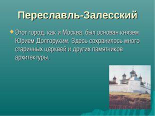 Переславль-Залесский Этот город, как и Москва, был основан князем Юрием Долго
