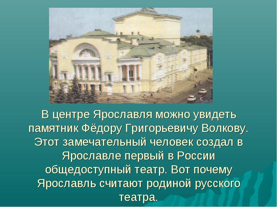 В центре Ярославля можно увидеть памятник Фёдору Григорьевичу Волкову. Этот...