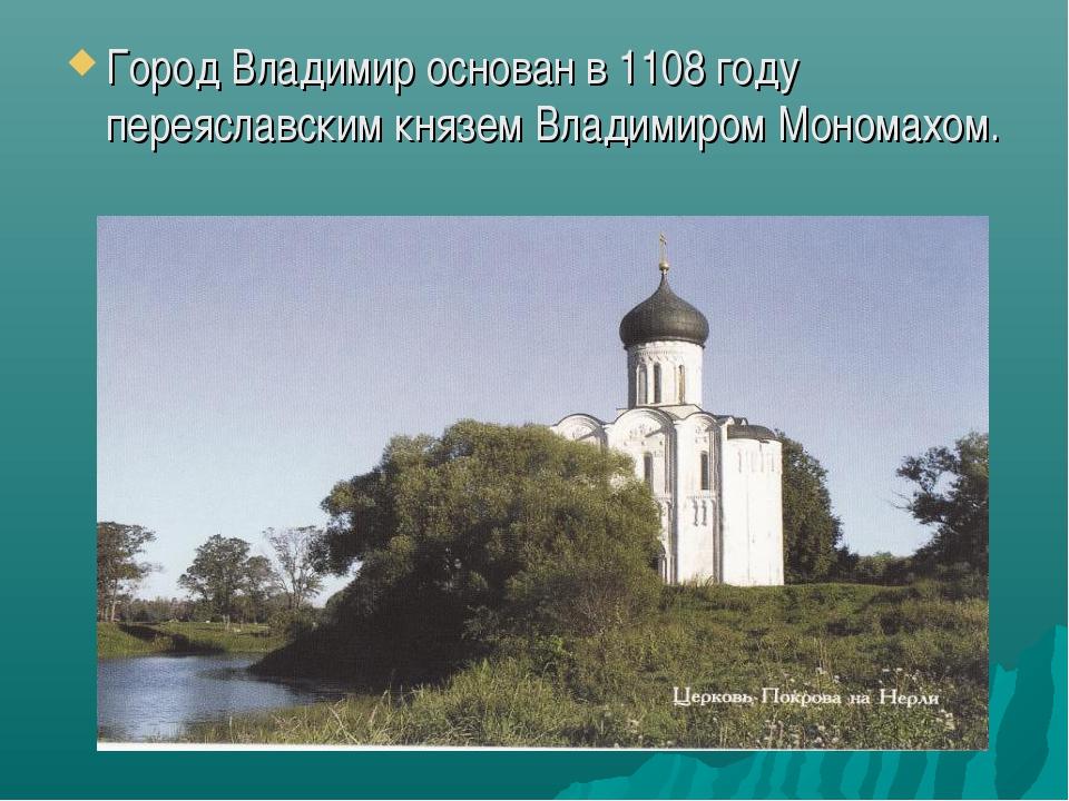 Город Владимир основан в 1108 году переяславским князем Владимиром Мономахом.