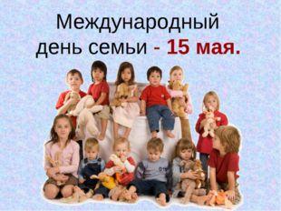Международный день семьи - 15 мая.