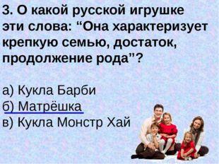 """3. О какой русской игрушке эти слова: """"Она характеризует крепкую семью, доста"""