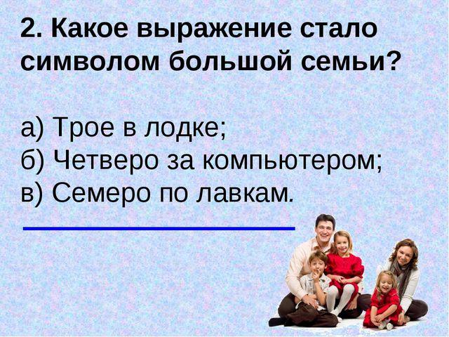 2. Какое выражение стало символом большой семьи? а) Трое в лодке; б) Четвер...