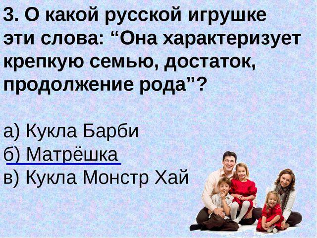 """3. О какой русской игрушке эти слова: """"Она характеризует крепкую семью, доста..."""